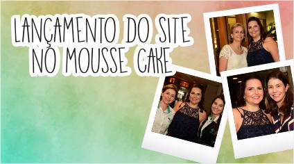 LANÇAMENTO DO SITE NO MOUSSE CAKE